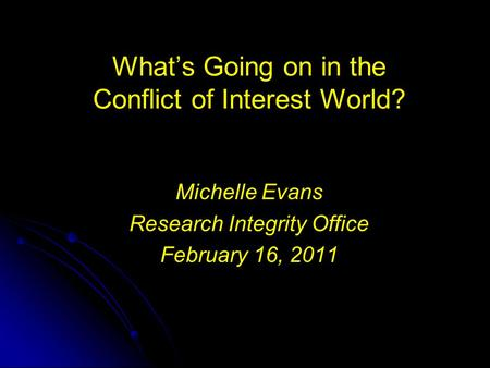 What's Going on in the Conflict of Interest World? Michelle Evans Research Integrity Office February 16, 2011.