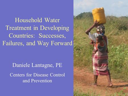 Daniele Lantagne, PE Centers for Disease Control and Prevention Household Water Treatment in Developing Countries: Successes, Failures, and Way Forward.