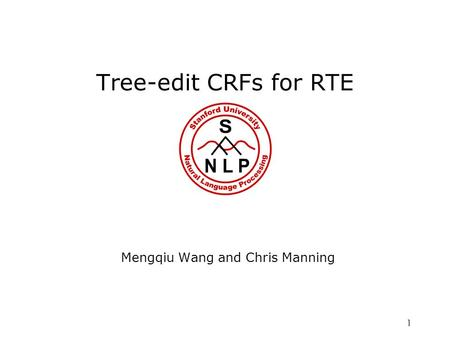 1 Tree-edit CRFs for RTE Mengqiu Wang and Chris Manning.