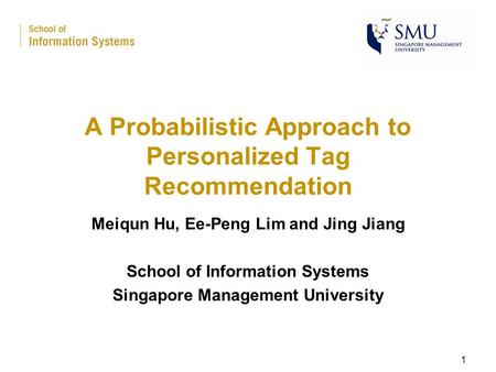 A Probabilistic Approach to Personalized Tag Recommendation Meiqun Hu, Ee-Peng Lim and Jing Jiang School of Information Systems Singapore Management University.