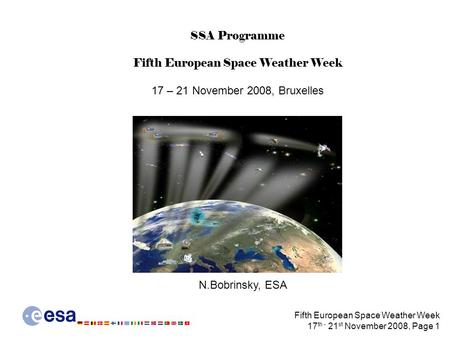 Fifth European Space Weather Week 17 th - 21 st November 2008, Page 1 SSA Programme Fifth European Space Weather Week 17 – 21 November 2008, Bruxelles.