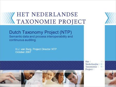 H.J. van Burg, Project Director NTP October 2007 Dutch Taxonomy Project (NTP) Semantic data and process interoperability and continuous auditing.