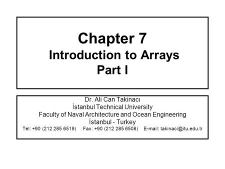 Chapter 7 Introduction to Arrays Part I Dr. Ali Can Takinacı İstanbul Technical University Faculty of Naval Architecture and Ocean Engineering İstanbul.