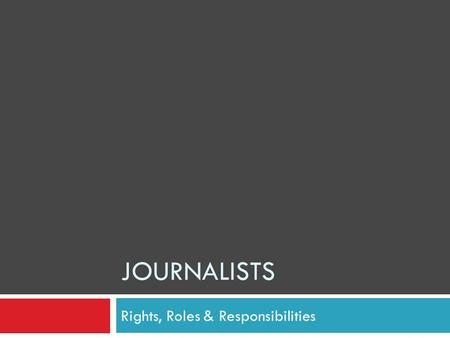 JOURNALISTS Rights, Roles & Responsibilities. Where does a journalist get the right to report the news? Journalist's Rights.