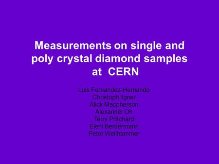 Measurements on single and poly crystal diamond samples at CERN Luis Fernandez-Hernando Christoph Ilgner Alick Macpherson Alexander Oh Terry Pritchard.