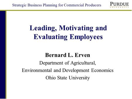 Strategic Business Planning for Commercial Producers Leading, Motivating and Evaluating Employees Bernard L. Erven Department of Agricultural, Environmental.