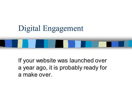 Digital Engagement If your website was launched over a year ago, it is probably ready for a make over.