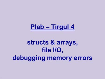 . Plab – Tirgul 4 structs & arrays, file I/O, debugging memory errors.