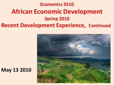 Economics 3510 African Economic Development Spring 2010 Recent Development Experience, Continued May 13 2010.