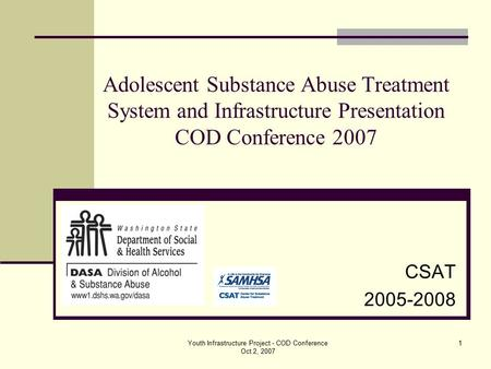Youth Infrastructure Project - COD Conference Oct 2, 2007 1 CSAT 2005-2008 Adolescent Substance Abuse Treatment System and Infrastructure Presentation.