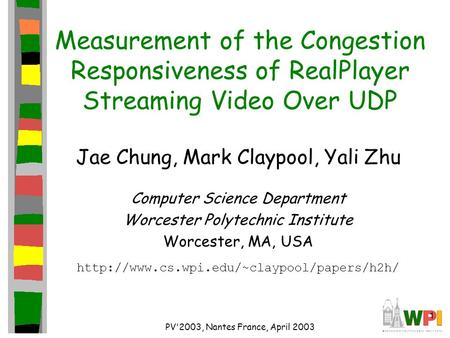 1 PV'2003, Nantes France, April 2003 Measurement of the Congestion Responsiveness of RealPlayer Streaming Video Over UDP Jae Chung, Mark Claypool, Yali.