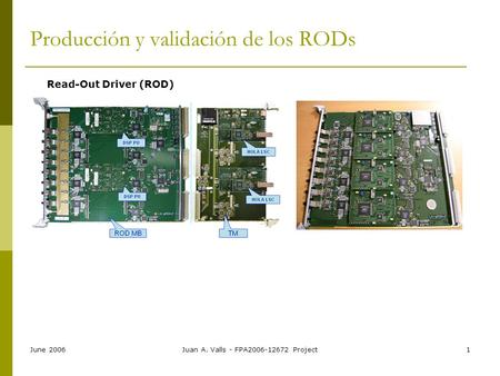 June 2006Juan A. Valls - FPA2006-12672 Project1 Producción y validación de los RODs Read-Out Driver (ROD)