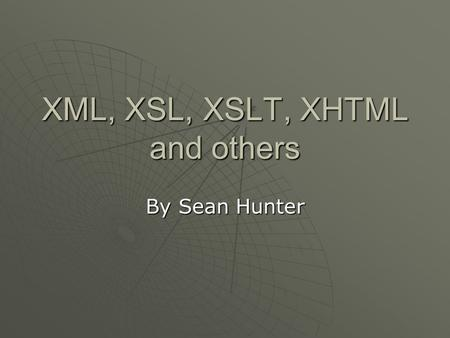 XML, XSL, XSLT, XHTML and others By Sean Hunter. Why XML?  XML was created to be a quick and easy way to provide structured data over the web.  Existing.