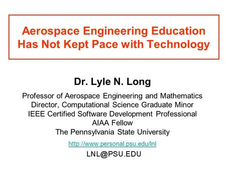 Aerospace Engineering Education Has Not Kept Pace with Technology Dr. Lyle N. Long Professor of Aerospace Engineering and Mathematics Director, Computational.