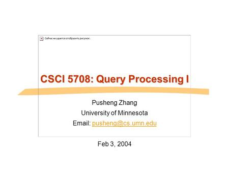 CSCI 5708: Query Processing I Pusheng Zhang University of Minnesota   Feb 3, 2004.