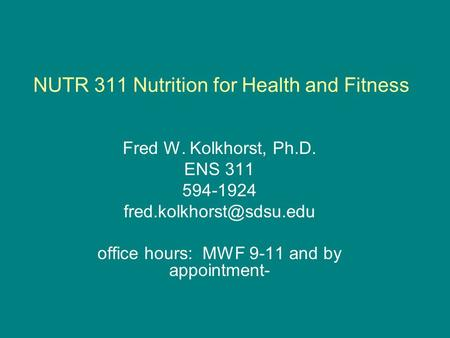 NUTR 311 Nutrition for Health and Fitness Fred W. Kolkhorst, Ph.D. ENS 311 594-1924 office hours: MWF 9-11 and by appointment-