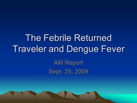 The Febrile Returned Traveler and Dengue Fever AM Report Sept. 25, 2009.