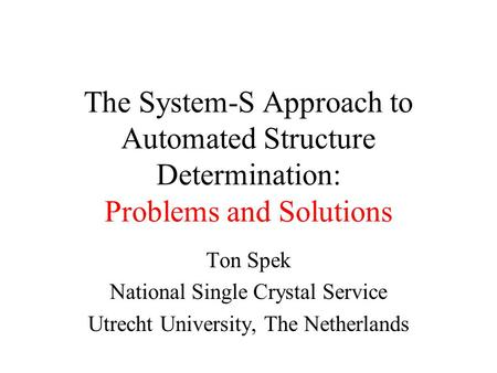 The System-S Approach to Automated Structure Determination: Problems and Solutions Ton Spek National Single Crystal Service Utrecht University, The Netherlands.