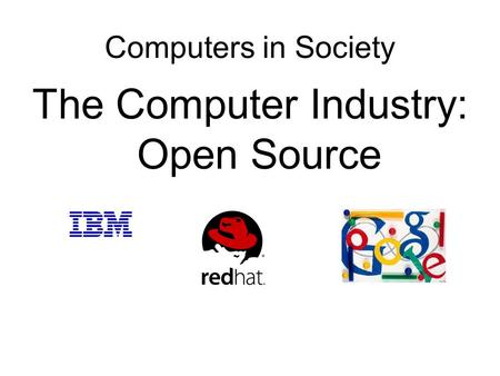Computers in Society The Computer Industry: Open Source.