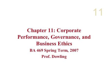 11 Chapter 11: Corporate Performance, Governance, and Business Ethics BA 469 Spring Term, 2007 Prof. Dowling.