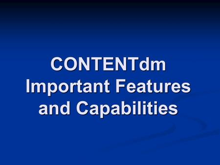 "CONTENTdm Important Features and Capabilities. CONTENTdm provides an ""out of the box"" solution to a complex web programming challenge. With minimal customization,"
