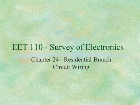 EET 110 - Survey of Electronics Chapter 24 - Residential Branch Circuit Wiring.