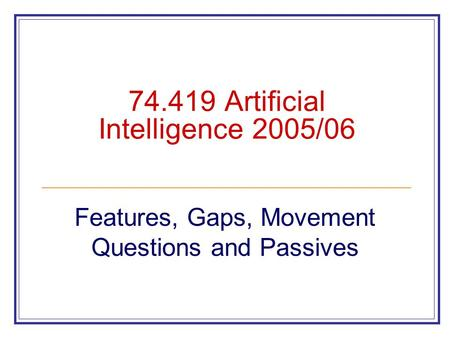 74.419 Artificial Intelligence 2005/06 Features, Gaps, Movement Questions and Passives.