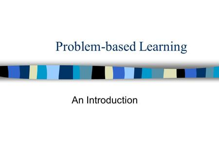 "Problem-based Learning An Introduction. What is PBL? –""the most significant innovation in education for the professions in many years"" –now very common."