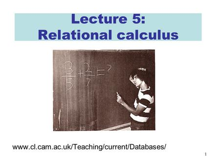 1 Lecture 5: Relational calculus www.cl.cam.ac.uk/Teaching/current/Databases/