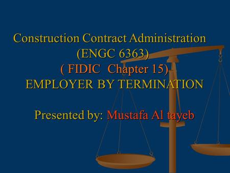 Construction Contract Administration (ENGC 6363) ( FIDIC Chapter 15) EMPLOYER BY TERMINATION Presented by: Mustafa Al tayeb.