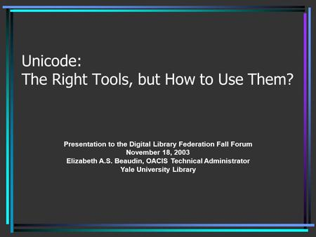 Unicode: The Right Tools, but How to Use Them? Presentation to the Digital Library Federation Fall Forum November 18, 2003 Elizabeth A.S. Beaudin, OACIS.