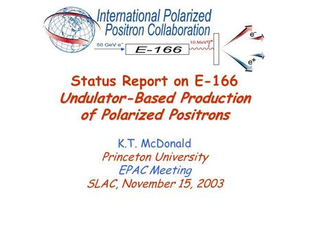 Undulator-Based Production of Polarized Positrons Status Report on E-166 Undulator-Based Production of Polarized Positrons K.T. McDonald Princeton University.