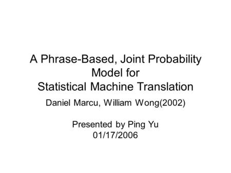 A Phrase-Based, Joint Probability Model for Statistical Machine Translation Daniel Marcu, William Wong(2002) Presented by Ping Yu 01/17/2006.