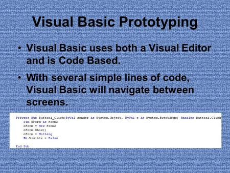Visual Basic Prototyping Visual Basic uses both a Visual Editor and is Code Based. With several simple lines of code, Visual Basic will navigate between.