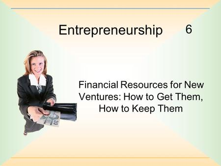 Entrepreneurship 6 Financial Resources for New Ventures: How to Get Them, How to Keep Them.