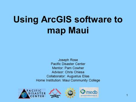 1 Using ArcGIS software to map Maui Joseph Rose Pacific Disaster Center Mentor: Pam Cowher Advisor: Chris Chiesa Collaborator: Augustus Elias Home Institution: