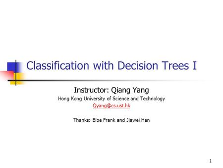 1 Classification with Decision Trees I Instructor: Qiang Yang Hong Kong University of Science and Technology Thanks: Eibe Frank and Jiawei.