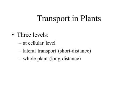 Transport in Plants Three levels: at cellular level