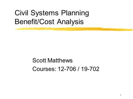 1 Civil Systems Planning Benefit/Cost Analysis Scott Matthews Courses: 12-706 / 19-702.