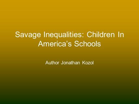 the inequalities in many american schools as described in jonathan kozols savage Savage inequalities: children in us schools jonathan kozol 64 manhasset, for example, on long island) funding children in america's schools by jonathan kozol.