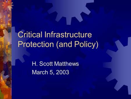 Critical Infrastructure Protection (and Policy) H. Scott Matthews March 5, 2003.