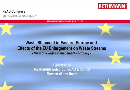 RETHMANN ENTSORGUNGS AG & CO. KG FEAD Congress 28.05.2004 in Stockholm Egbert Tölle RETHMANN Entsorgungs AG & Co. KG - Member of the Board - Waste Shipment.