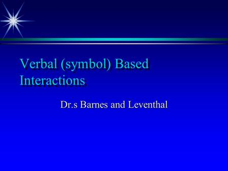 Verbal (symbol) Based Interactions Dr.s Barnes and Leventhal.