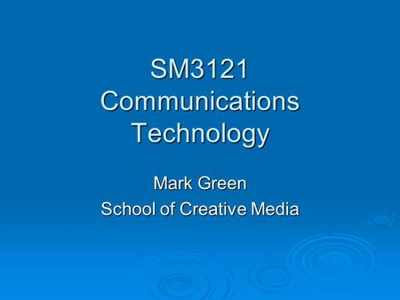 SM3121 Communications Technology Mark Green School of Creative Media.