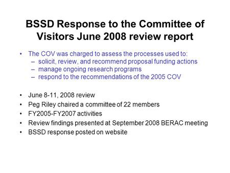 BSSD Response to the Committee of Visitors June 2008 review report The COV was charged to assess the processes used to: –solicit, review, and recommend.