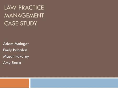 LAW PRACTICE MANAGEMENT CASE STUDY Adam Maingot Emily Pabalan Mason Pokorny Amy Recla.