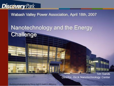TDS The Energy Center Wabash Valley Power Association, April 18th, 2007 Nanotechnology and the Energy Challenge Building photographs by Steve Hall © Hedrich.