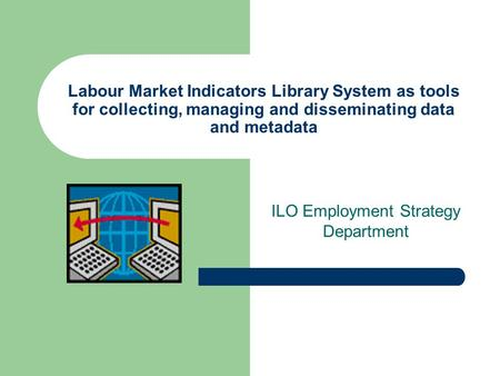 Labour Market Indicators Library System as tools for collecting, managing and disseminating data and metadata ILO Employment Strategy Department.