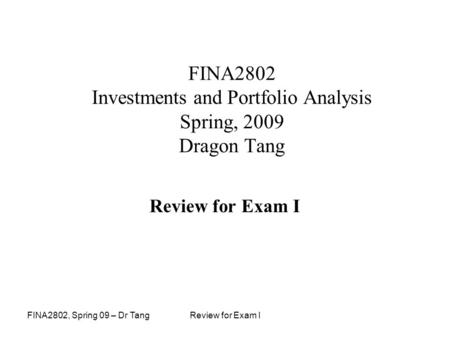 FINA2802, Spring 09 – Dr TangReview for Exam I FINA2802 Investments and Portfolio Analysis Spring, 2009 Dragon Tang Review for Exam I.