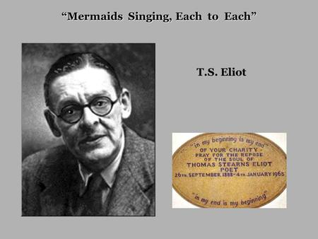 "T.S. Eliot ""Mermaids Singing, Each to Each"". The river's tent is broken... The nymphs are departed. <strong>Sweet</strong> Thames, run softly till I end <strong>my</strong> song, <strong>Sweet</strong>."